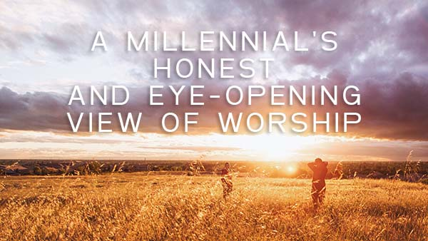 A Millennials Honest View of Worship