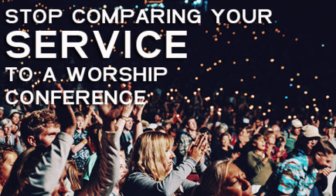 Stop Comparing Your Service To A Worship Conference