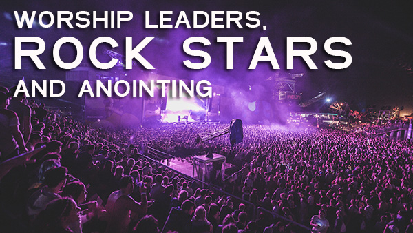 worship-leaders-rock-stars-and-anointing