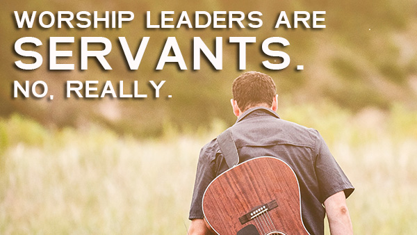 Worship Leaders Are Servants