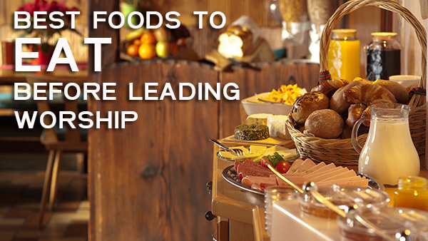 Best Foods To Eat Before Leading Worship | Worship Deeper